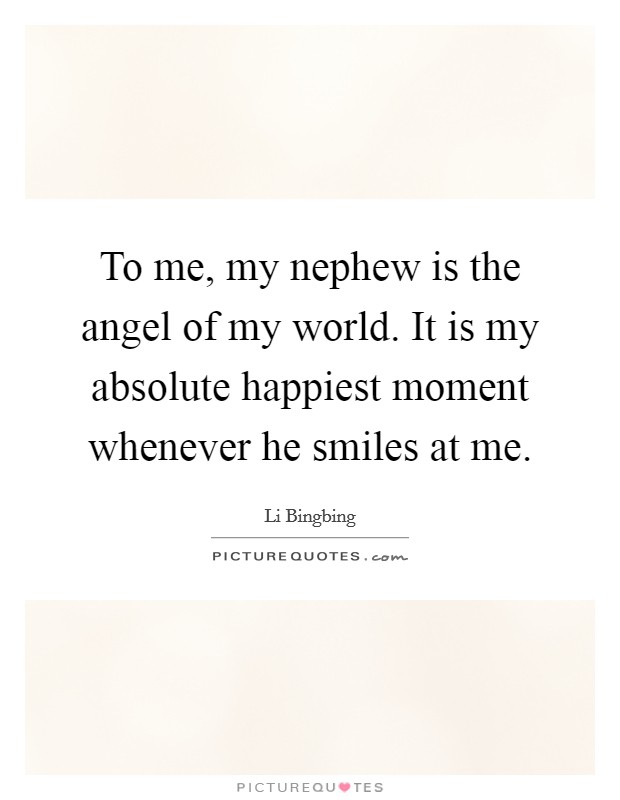 To me, my nephew is the angel of my world. It is my absolute happiest moment whenever he smiles at me Picture Quote #1