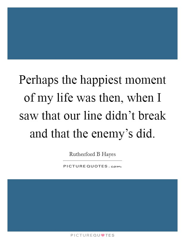 Perhaps the happiest moment of my life was then, when I saw that our line didn't break and that the enemy's did Picture Quote #1