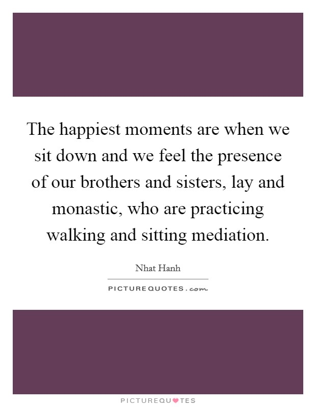 The happiest moments are when we sit down and we feel the presence of our brothers and sisters, lay and monastic, who are practicing walking and sitting mediation Picture Quote #1