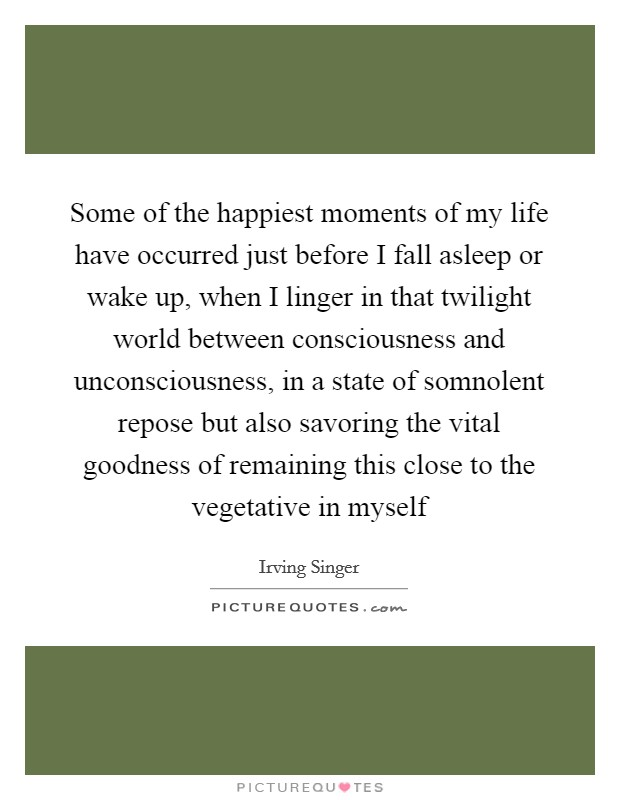 Some of the happiest moments of my life have occurred just before I fall asleep or wake up, when I linger in that twilight world between consciousness and unconsciousness, in a state of somnolent repose but also savoring the vital goodness of remaining this close to the vegetative in myself Picture Quote #1