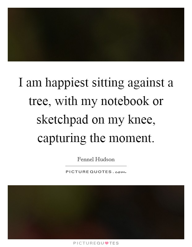 I am happiest sitting against a tree, with my notebook or sketchpad on my knee, capturing the moment Picture Quote #1