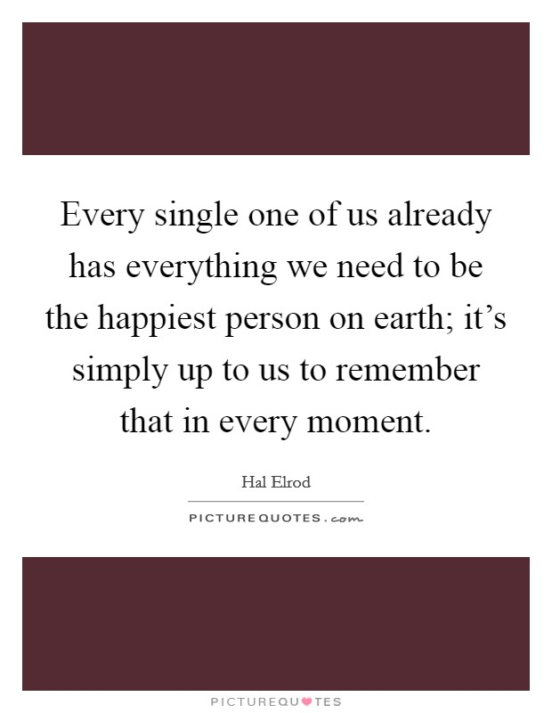 Every single one of us already has everything we need to be the happiest person on earth; it's simply up to us to remember that in every moment Picture Quote #1