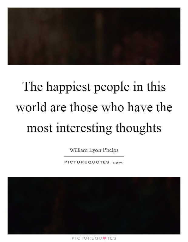 The happiest people in this world are those who have the most interesting thoughts Picture Quote #1