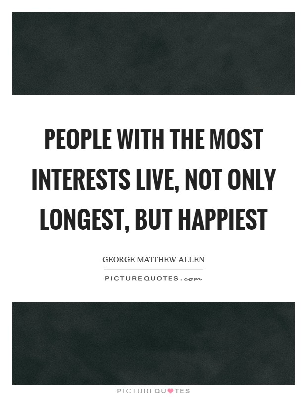 People with the most interests live, not only longest, but happiest Picture Quote #1
