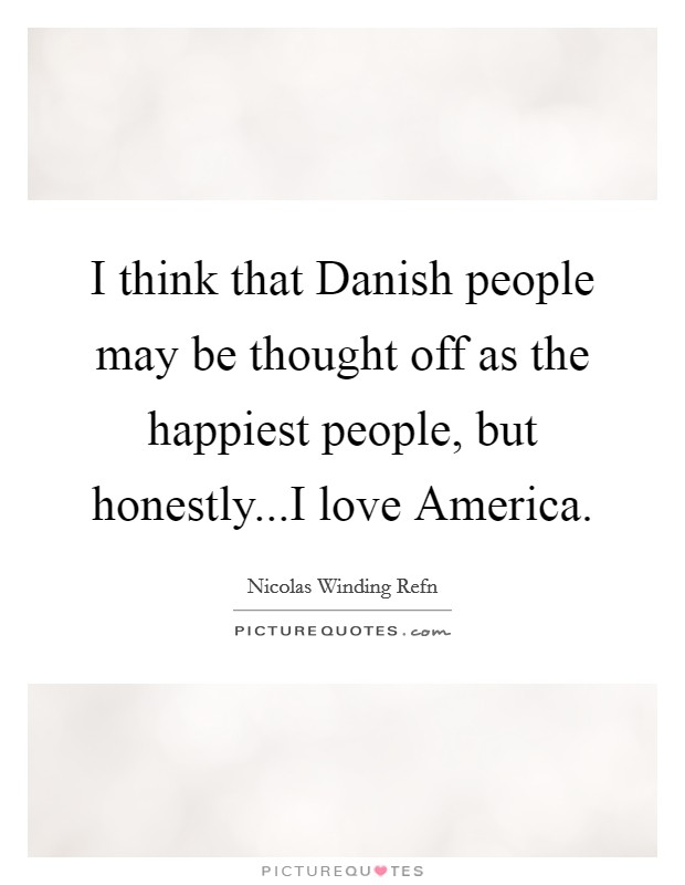 I think that Danish people may be thought off as the happiest people, but honestly...I love America Picture Quote #1