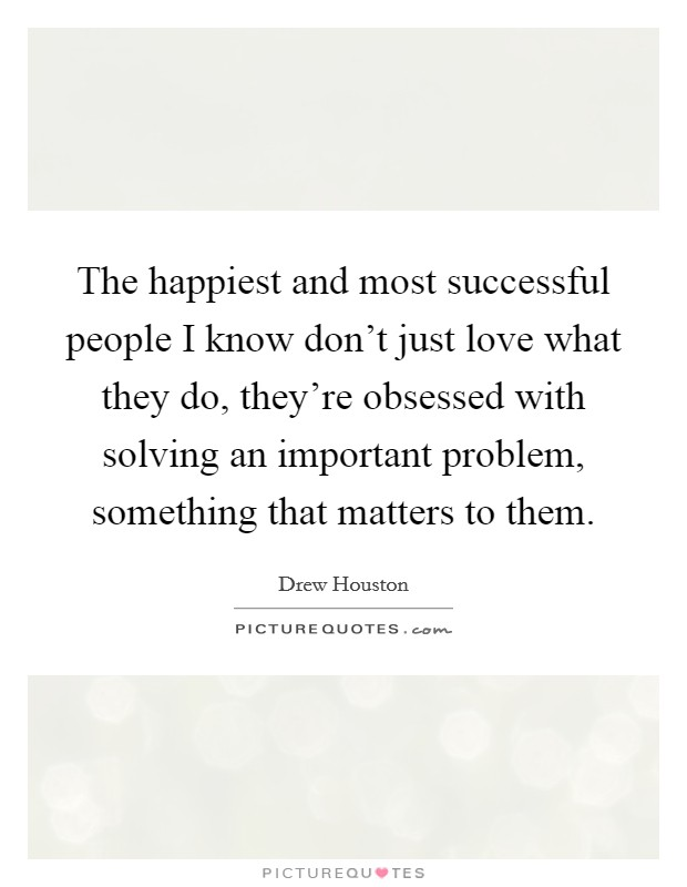 The happiest and most successful people I know don't just love what they do, they're obsessed with solving an important problem, something that matters to them Picture Quote #1