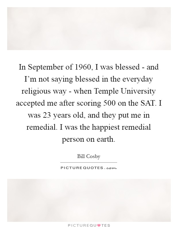 In September of 1960, I was blessed - and I'm not saying blessed in the everyday religious way - when Temple University accepted me after scoring 500 on the SAT. I was 23 years old, and they put me in remedial. I was the happiest remedial person on earth Picture Quote #1