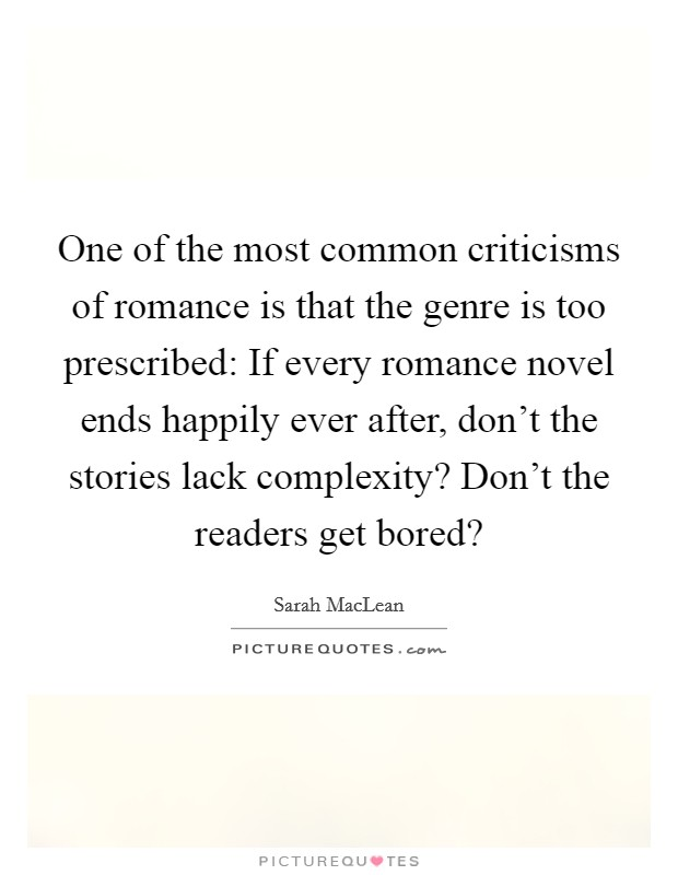 One of the most common criticisms of romance is that the genre is too prescribed: If every romance novel ends happily ever after, don't the stories lack complexity? Don't the readers get bored? Picture Quote #1