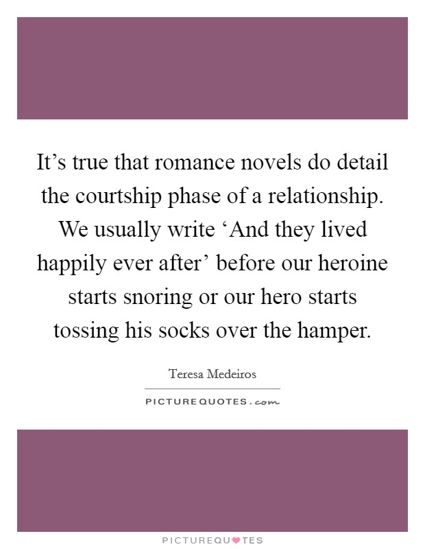 It's true that romance novels do detail the courtship phase of a relationship. We usually write 'And they lived happily ever after' before our heroine starts snoring or our hero starts tossing his socks over the hamper Picture Quote #1