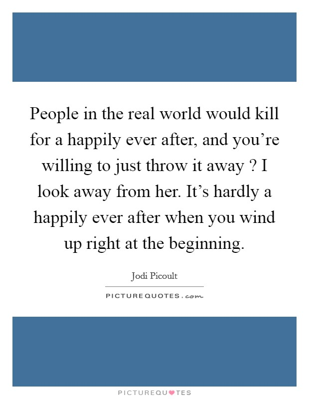 People in the real world would kill for a happily ever after, and you're willing to just throw it away ? I look away from her. It's hardly a happily ever after when you wind up right at the beginning Picture Quote #1