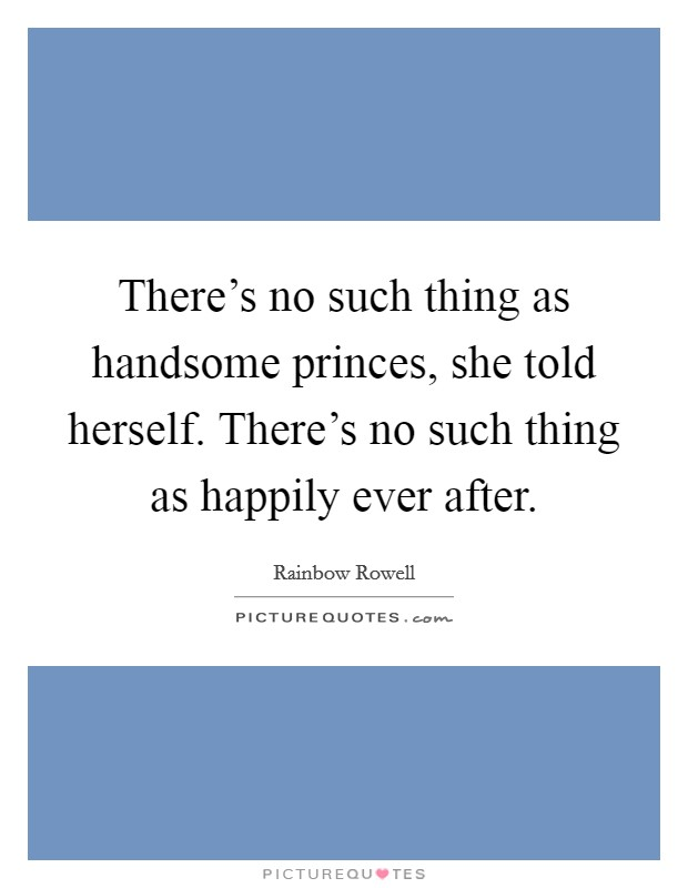 There's no such thing as handsome princes, she told herself. There's no such thing as happily ever after Picture Quote #1