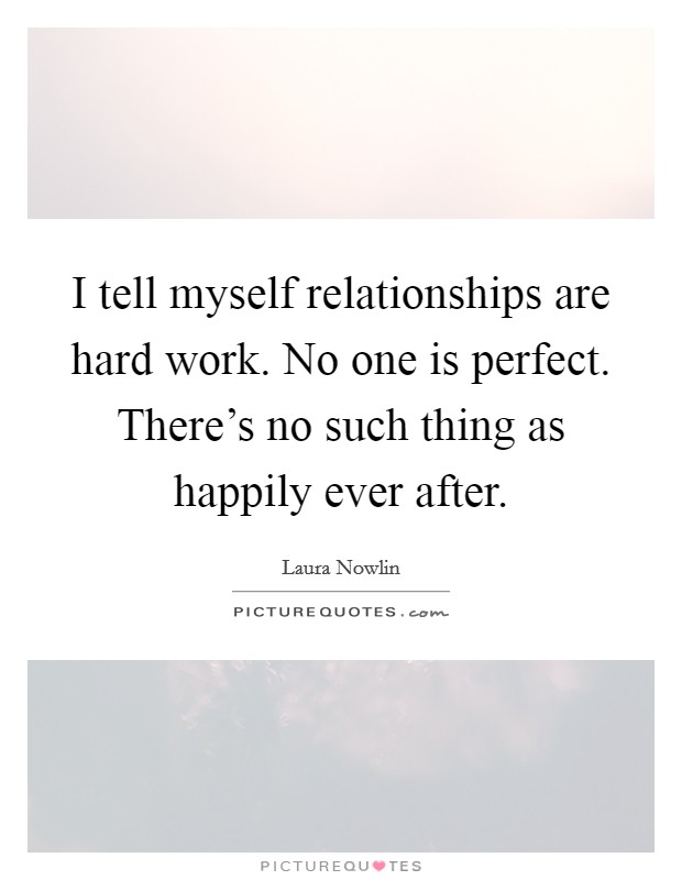 I tell myself relationships are hard work. No one is perfect. There's no such thing as happily ever after Picture Quote #1
