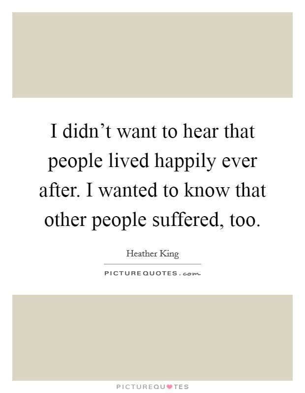 I didn't want to hear that people lived happily ever after. I wanted to know that other people suffered, too Picture Quote #1