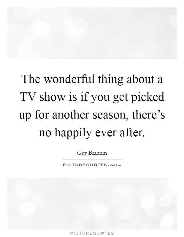 The wonderful thing about a TV show is if you get picked up for another season, there's no happily ever after Picture Quote #1