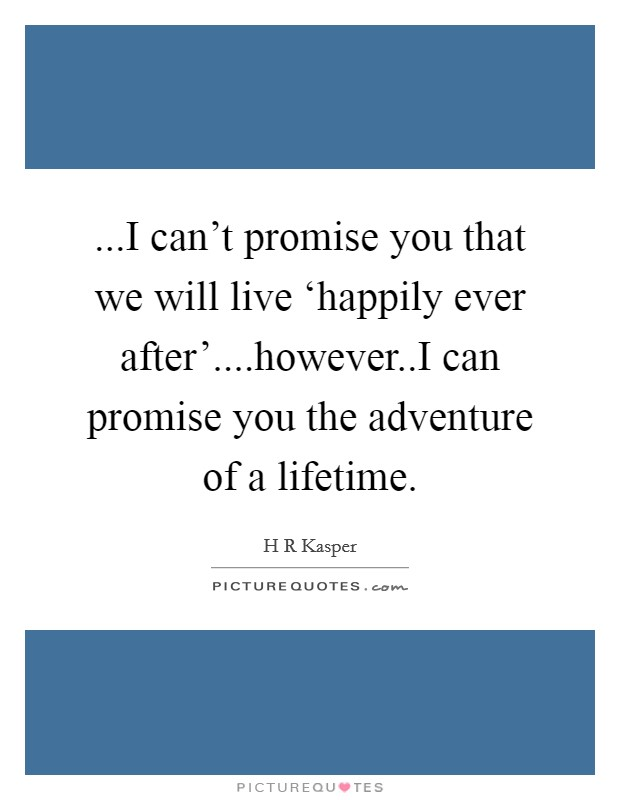 ...I can't promise you that we will live 'happily ever after'....however..I can promise you the adventure of a lifetime Picture Quote #1