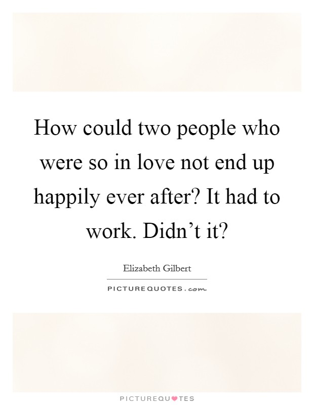 How could two people who were so in love not end up happily ever after? It had to work. Didn't it? Picture Quote #1
