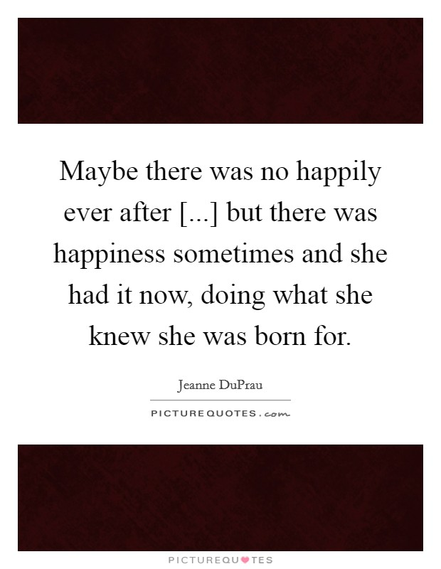 Maybe there was no happily ever after [...] but there was happiness sometimes and she had it now, doing what she knew she was born for Picture Quote #1