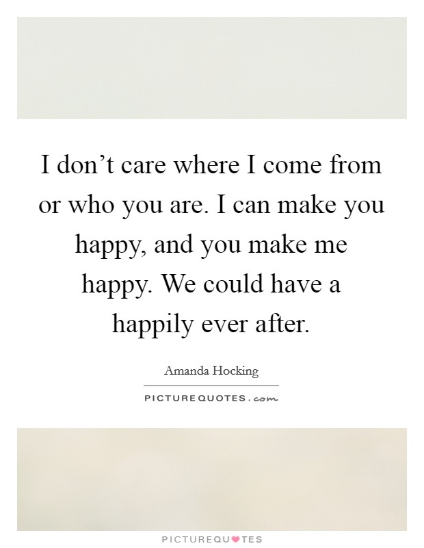 I don't care where I come from or who you are. I can make you happy, and you make me happy. We could have a happily ever after Picture Quote #1