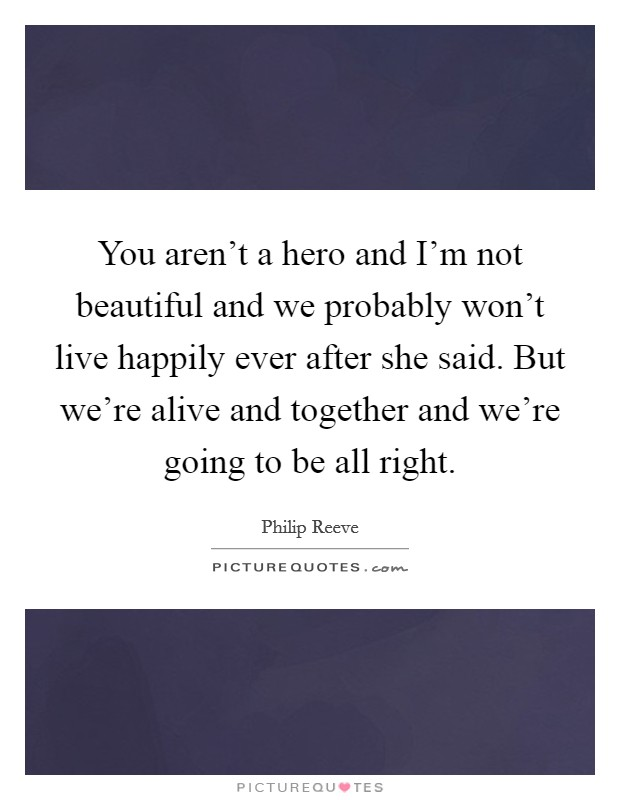You aren't a hero and I'm not beautiful and we probably won't live happily ever after  she said. But we're alive and together and we're going to be all right Picture Quote #1