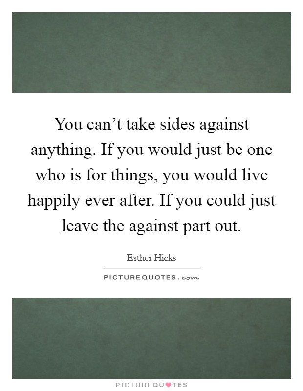 You can't take sides against anything. If you would just be one who is for things, you would live happily ever after. If you could just leave the against part out Picture Quote #1