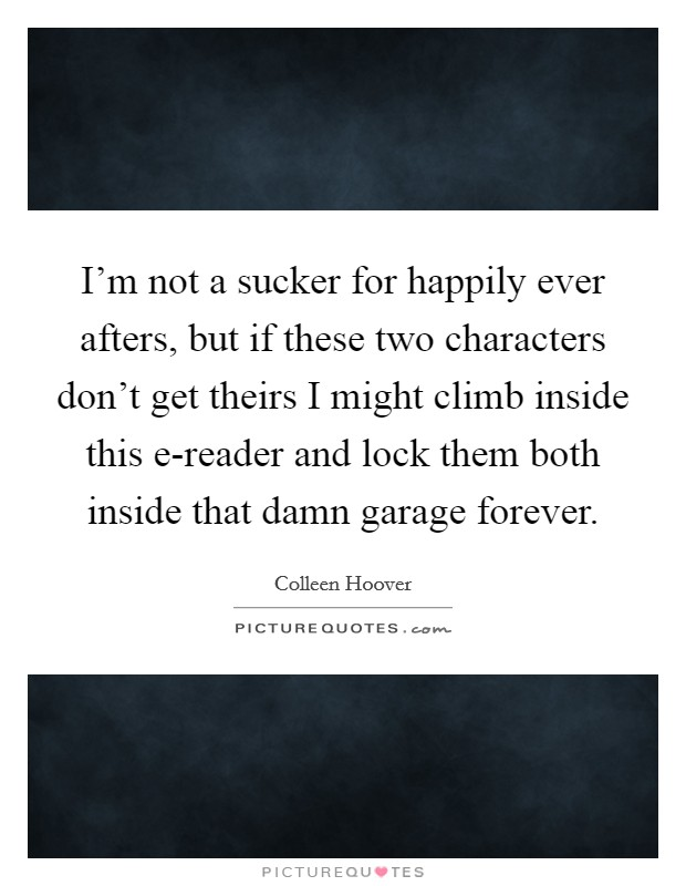 I'm not a sucker for happily ever afters, but if these two characters don't get theirs I might climb inside this e-reader and lock them both inside that damn garage forever Picture Quote #1