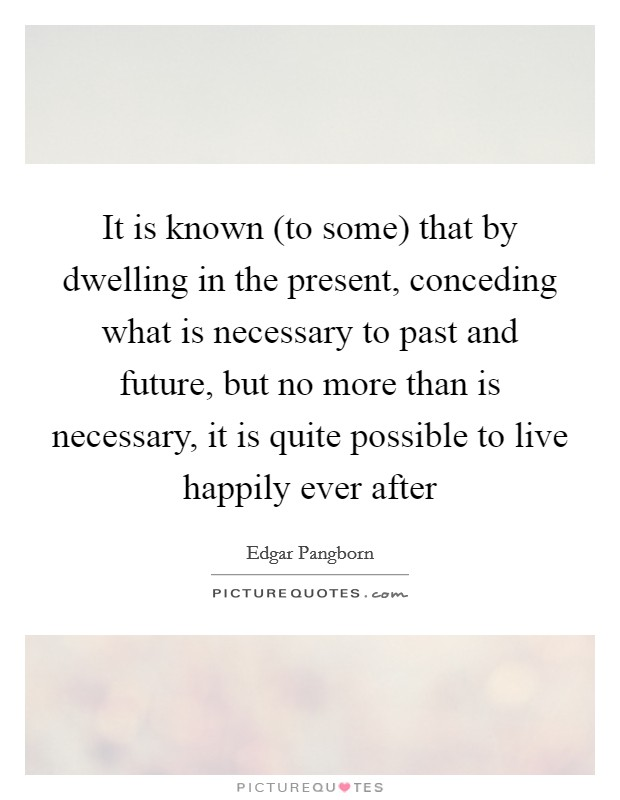 It is known (to some) that by dwelling in the present, conceding what is necessary to past and future, but no more than is necessary, it is quite possible to live happily ever after Picture Quote #1