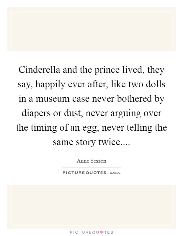 Cinderella and the prince lived, they say, happily ever after, like two dolls in a museum case never bothered by diapers or dust, never arguing over the timing of an egg, never telling the same story twice Picture Quote #1