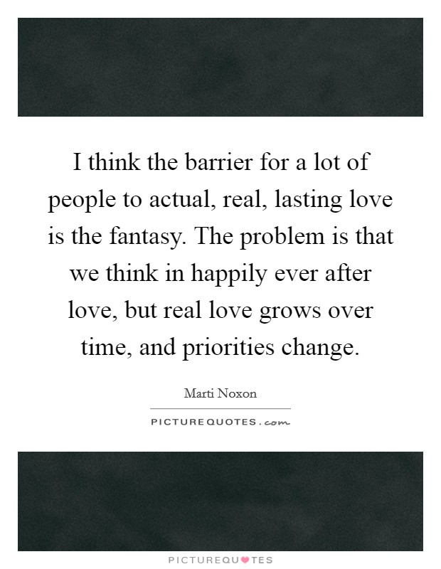 I think the barrier for a lot of people to actual, real, lasting love is the fantasy. The problem is that we think in happily ever after love, but real love grows over time, and priorities change Picture Quote #1