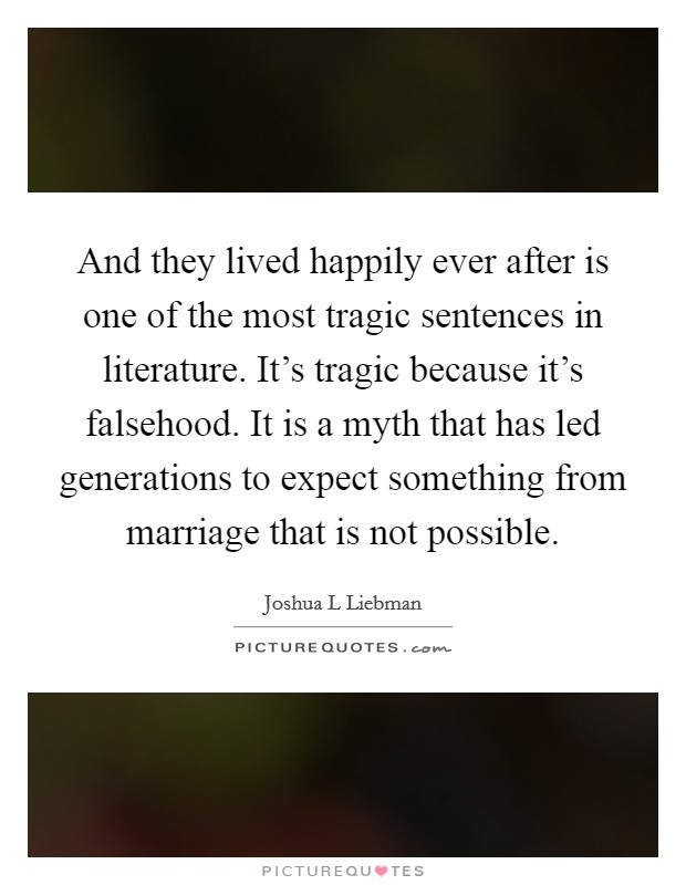 And they lived happily ever after is one of the most tragic sentences in literature. It's tragic because it's falsehood. It is a myth that has led generations to expect something from marriage that is not possible Picture Quote #1