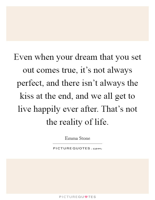 Even when your dream that you set out comes true, it's not always perfect, and there isn't always the kiss at the end, and we all get to live happily ever after. That's not the reality of life Picture Quote #1