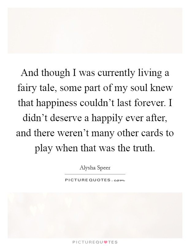 And though I was currently living a fairy tale, some part of my soul knew that happiness couldn't last forever. I didn't deserve a happily ever after, and there weren't many other cards to play when that was the truth Picture Quote #1