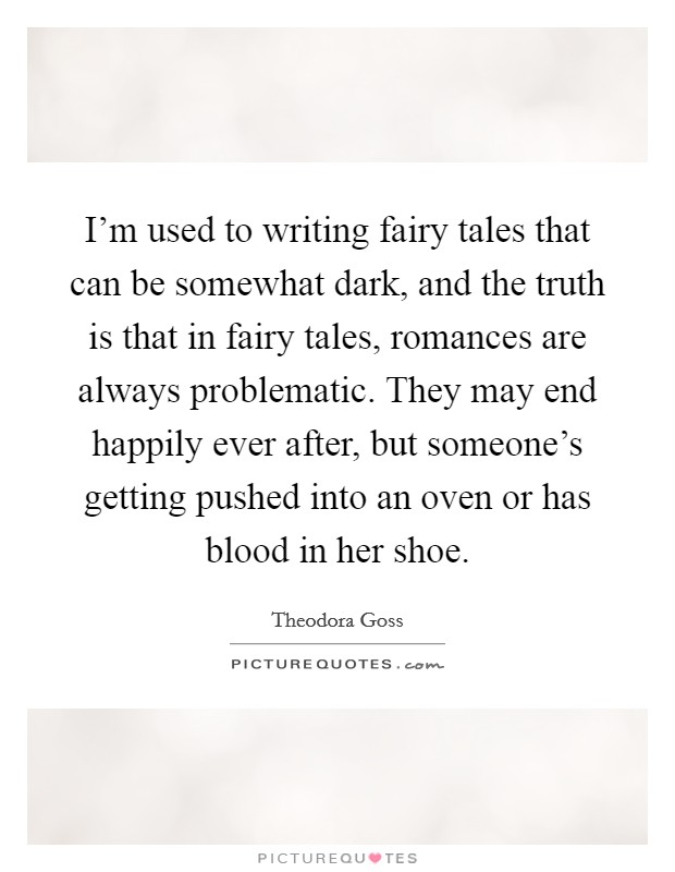I'm used to writing fairy tales that can be somewhat dark, and the truth is that in fairy tales, romances are always problematic. They may end happily ever after, but someone's getting pushed into an oven or has blood in her shoe Picture Quote #1