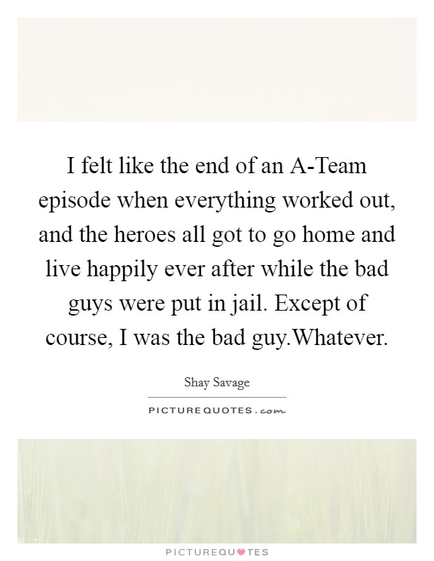 I felt like the end of an A-Team episode when everything worked out, and the heroes all got to go home and live happily ever after while the bad guys were put in jail. Except of course, I was the bad guy.Whatever Picture Quote #1