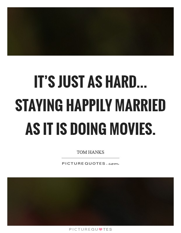 It's just as hard... staying happily married as it is doing movies. Picture Quote #1