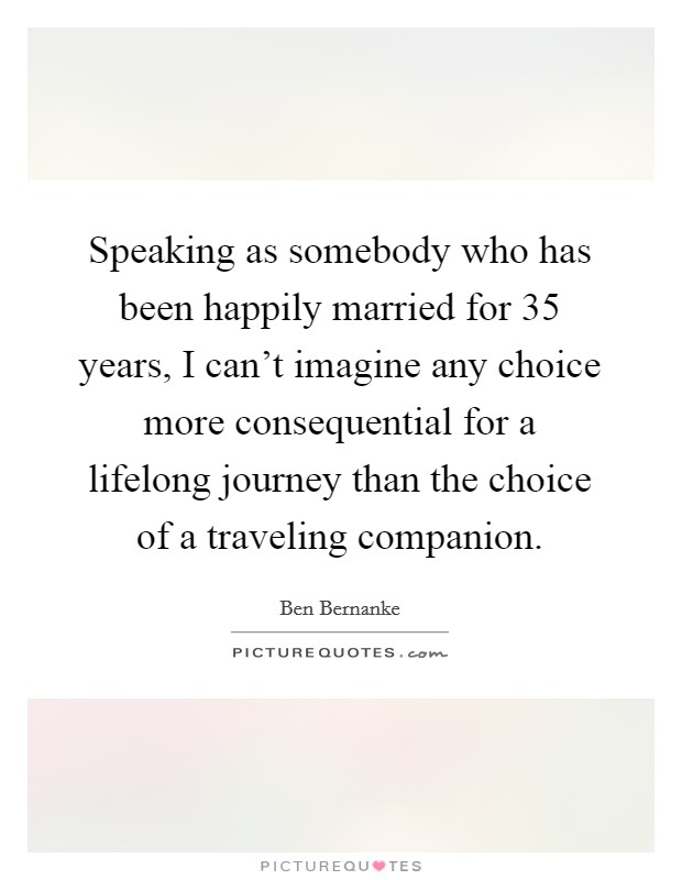Speaking as somebody who has been happily married for 35 years, I can't imagine any choice more consequential for a lifelong journey than the choice of a traveling companion Picture Quote #1