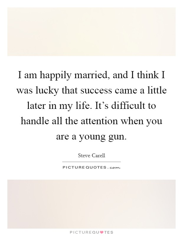 I am happily married, and I think I was lucky that success came a little later in my life. It's difficult to handle all the attention when you are a young gun Picture Quote #1