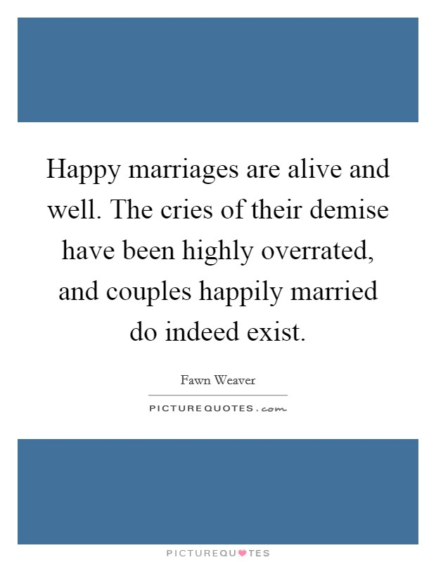 Happy marriages are alive and well. The cries of their demise have been highly overrated, and couples happily married do indeed exist Picture Quote #1