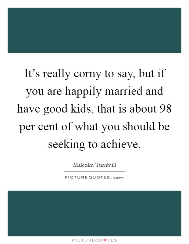 It's really corny to say, but if you are happily married and have good kids, that is about 98 per cent of what you should be seeking to achieve Picture Quote #1