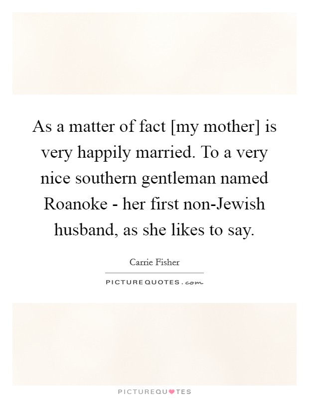 As a matter of fact [my mother] is very happily married. To a very nice southern gentleman named Roanoke - her first non-Jewish husband, as she likes to say Picture Quote #1