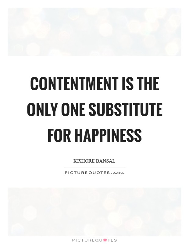 Contentment is the only one substitute for happiness Picture Quote #1