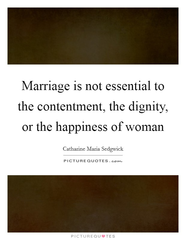 Marriage is not essential to the contentment, the dignity, or the happiness of woman Picture Quote #1