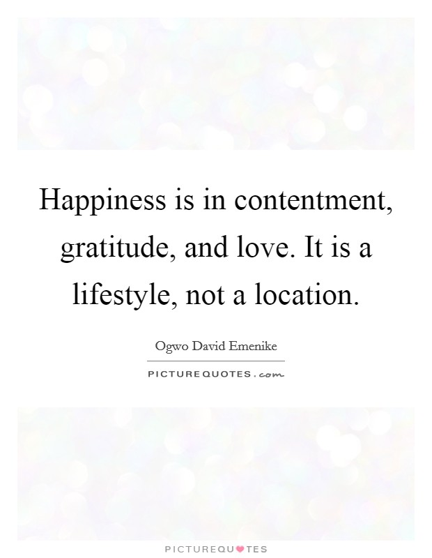 Happiness is in contentment, gratitude, and love. It is a lifestyle, not a location Picture Quote #1