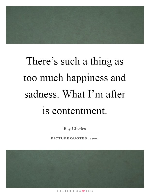 There's such a thing as too much happiness and sadness. What I'm after is contentment Picture Quote #1