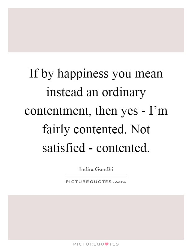 If by happiness you mean instead an ordinary contentment, then yes - I'm fairly contented. Not satisfied - contented Picture Quote #1