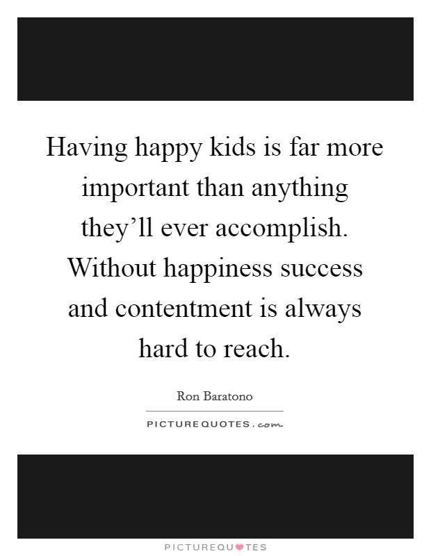 Having happy kids is far more important than anything they'll ever accomplish. Without happiness success and contentment is always hard to reach Picture Quote #1