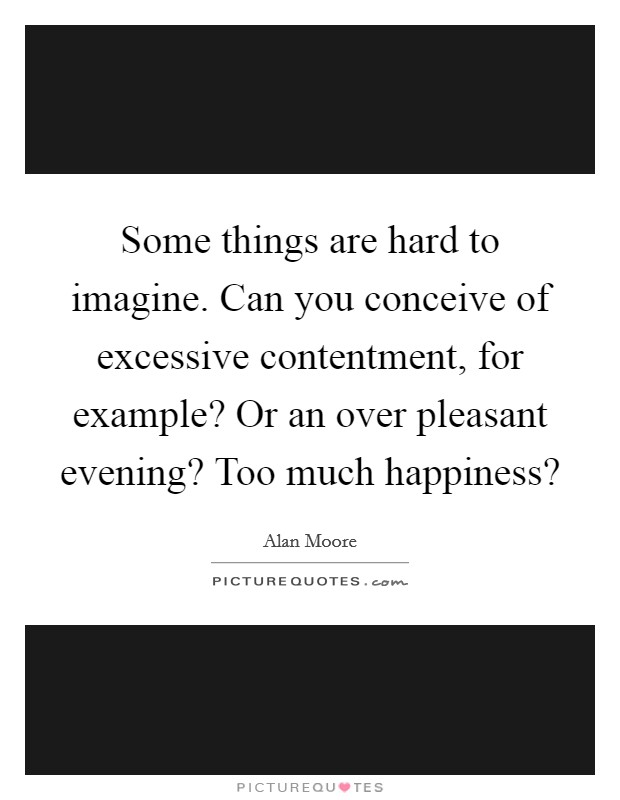 Some things are hard to imagine. Can you conceive of excessive contentment, for example? Or an over pleasant evening? Too much happiness? Picture Quote #1