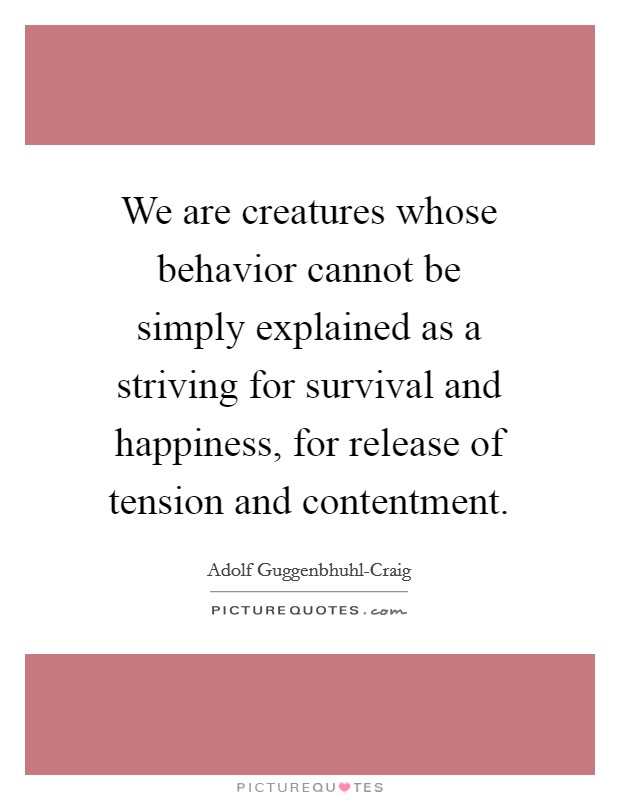 We are creatures whose behavior cannot be simply explained as a striving for survival and happiness, for release of tension and contentment Picture Quote #1