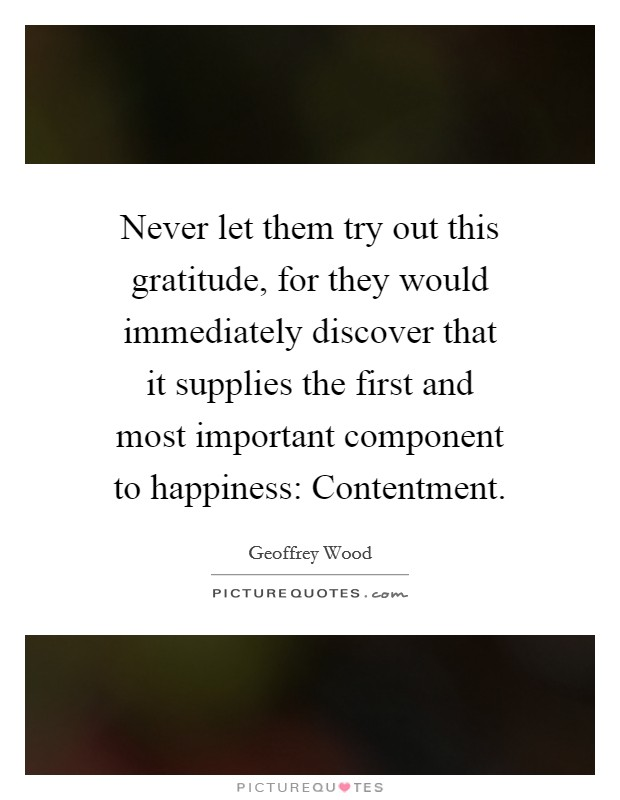 Never let them try out this gratitude, for they would immediately discover that it supplies the first and most important component to happiness: Contentment. Picture Quote #1
