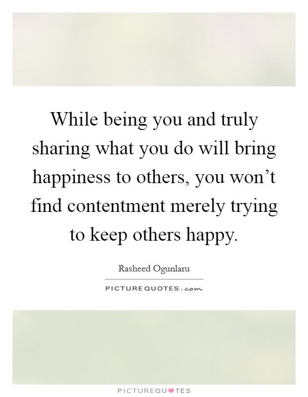 While being you and truly sharing what you do will bring happiness to others, you won't find contentment merely trying to keep others happy Picture Quote #1