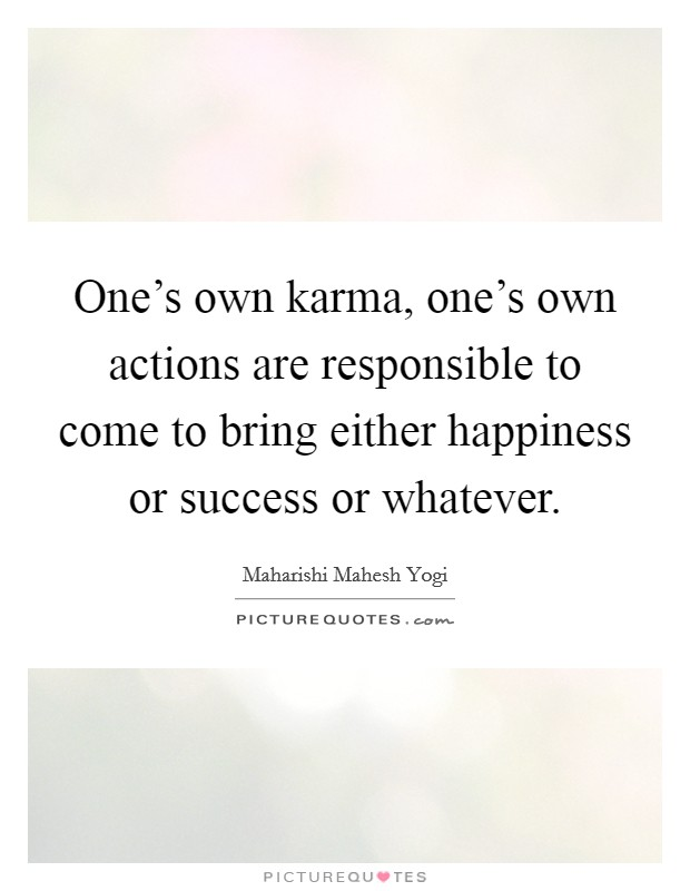 One's own karma, one's own actions are responsible to come to bring either happiness or success or whatever Picture Quote #1